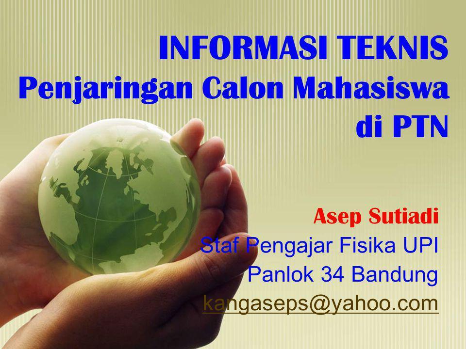 INFORMASI TEKNIS Penjaringan Calon Mahasiswa di PTN Asep Sutiadi Staf Pengajar Fisika UPI Panlok 34 Bandung kangaseps@yahoo.com