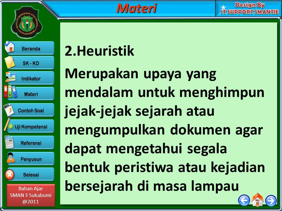 Bahan Ajar SMAN 3 Sukabumi @2011 Bahan Ajar SMAN 3 Sukabumi @2011 2.Heuristik Merupakan upaya yang mendalam untuk menghimpun jejak-jejak sejarah atau
