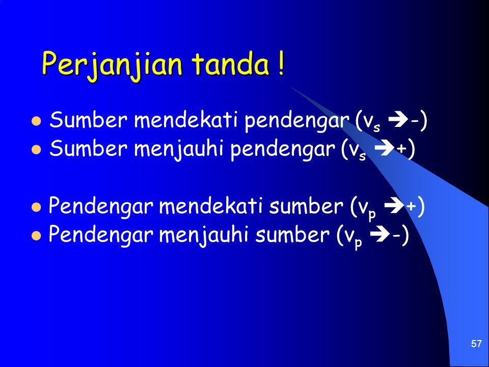 57 Perjanjian tanda ! Sumber mendekati pendengar (v s  -) Sumber menjauhi pendengar (v s  +) Pendengar mendekati sumber (v p  +) Pendengar menjauhi