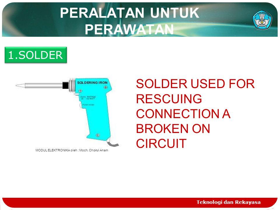 Teknologi dan Rekayasa PERALATAN UNTUK PERAWATAN 1.SOLDER SOLDER USED FOR RESCUING CONNECTION A BROKEN ON CIRCUIT MODUL ELEKTRONIKA oleh : Moch.
