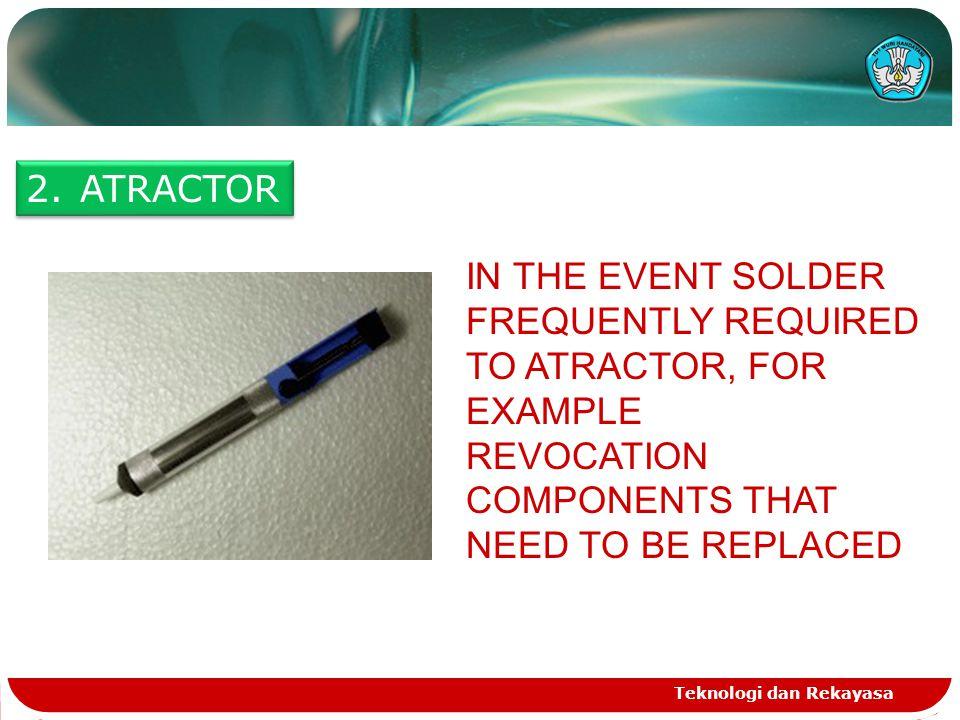 Teknologi dan Rekayasa 2.ATRACTOR IN THE EVENT SOLDER FREQUENTLY REQUIRED TO ATRACTOR, FOR EXAMPLE REVOCATION COMPONENTS THAT NEED TO BE REPLACED