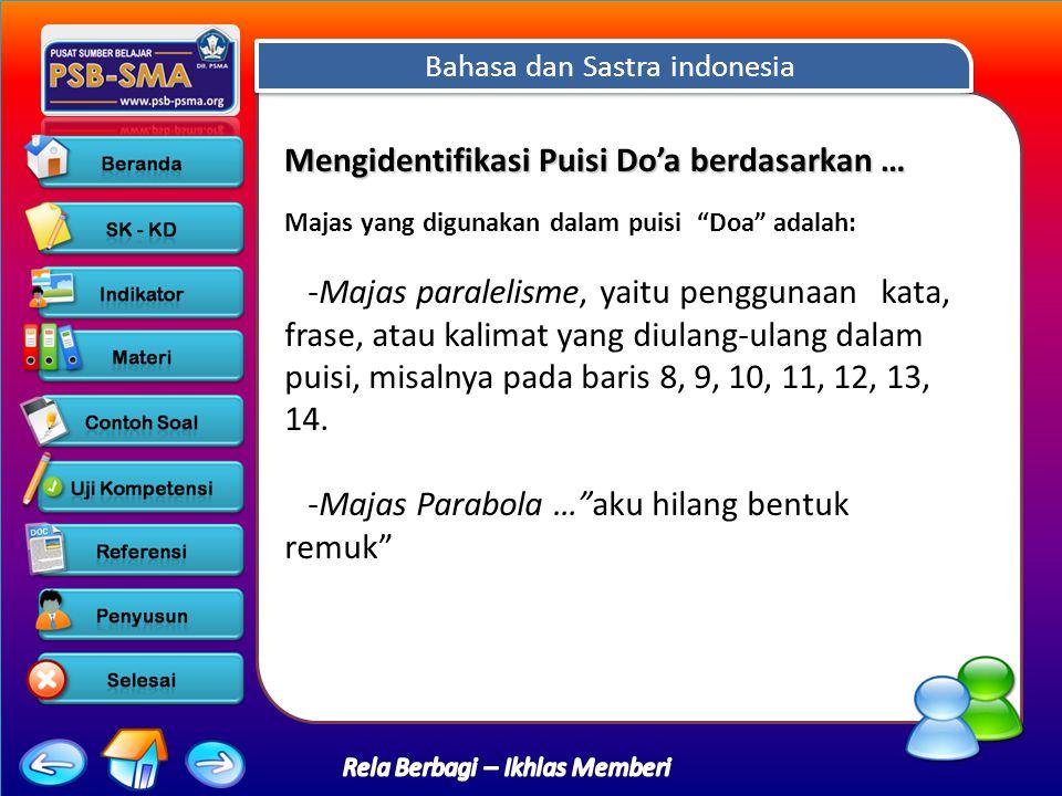 Bahasa dan Sastra indonesia Rela Berbagi – Ikhlas Memberi Mengidentifikasi Puisi Do'a berdasarkan … Mengidentifikasi Puisi Do'a berdasarkan … Majas yang digunakan dalam puisi Doa adalah: -Majas paralelisme, yaitu penggunaan kata, frase, atau kalimat yang diulang-ulang dalam puisi, misalnya pada baris 8, 9, 10, 11, 12, 13, 14.