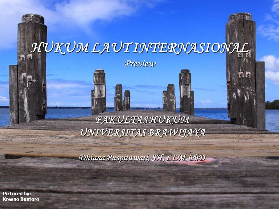 HUKUM LAUT INTERNASIONAL Preview FAKULTAS HUKUM UNIVERSITAS BRAWIJAYA Dhiana Puspitawati, SH, LLM, PhD Pictured by: Kresno Buntoro
