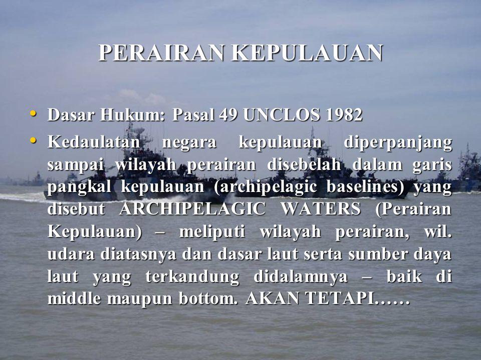PERAIRAN KEPULAUAN Dasar Hukum: Pasal 49 UNCLOS 1982 Dasar Hukum: Pasal 49 UNCLOS 1982 Kedaulatan negara kepulauan diperpanjang sampai wilayah perairan disebelah dalam garis pangkal kepulauan (archipelagic baselines) yang disebut ARCHIPELAGIC WATERS (Perairan Kepulauan) – meliputi wilayah perairan, wil.