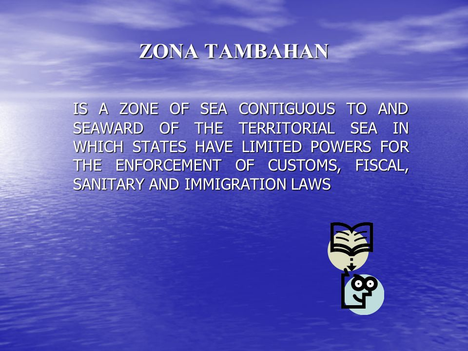 ZONA TAMBAHAN IS A ZONE OF SEA CONTIGUOUS TO AND SEAWARD OF THE TERRITORIAL SEA IN WHICH STATES HAVE LIMITED POWERS FOR THE ENFORCEMENT OF CUSTOMS, FI