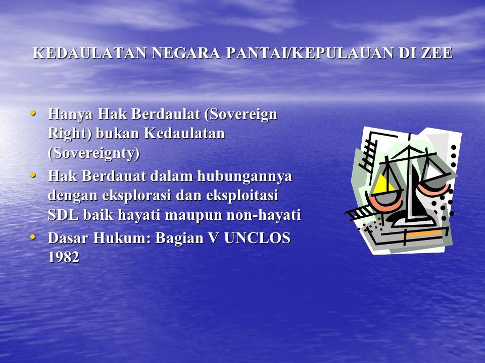 KEDAULATAN NEGARA PANTAI/KEPULAUAN DI ZEE Hanya Hak Berdaulat (Sovereign Right) bukan Kedaulatan (Sovereignty) Hanya Hak Berdaulat (Sovereign Right) bukan Kedaulatan (Sovereignty) Hak Berdauat dalam hubungannya dengan eksplorasi dan eksploitasi SDL baik hayati maupun non-hayati Hak Berdauat dalam hubungannya dengan eksplorasi dan eksploitasi SDL baik hayati maupun non-hayati Dasar Hukum: Bagian V UNCLOS 1982 Dasar Hukum: Bagian V UNCLOS 1982