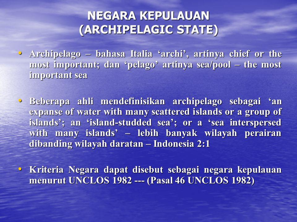 NEGARA KEPULAUAN (ARCHIPELAGIC STATE) Archipelago – bahasa Italia 'archi', artinya chief or the most important; dan 'pelago' artinya sea/pool – the most important sea Archipelago – bahasa Italia 'archi', artinya chief or the most important; dan 'pelago' artinya sea/pool – the most important sea Beberapa ahli mendefinisikan archipelago sebagai 'an expanse of water with many scattered islands or a group of islands'; an 'island-studded sea'; or a 'sea interspersed with many islands' – lebih banyak wilayah perairan dibanding wilayah daratan – Indonesia 2:1 Beberapa ahli mendefinisikan archipelago sebagai 'an expanse of water with many scattered islands or a group of islands'; an 'island-studded sea'; or a 'sea interspersed with many islands' – lebih banyak wilayah perairan dibanding wilayah daratan – Indonesia 2:1 Kriteria Negara dapat disebut sebagai negara kepulauan menurut UNCLOS 1982 --- (Pasal 46 UNCLOS 1982) Kriteria Negara dapat disebut sebagai negara kepulauan menurut UNCLOS 1982 --- (Pasal 46 UNCLOS 1982)