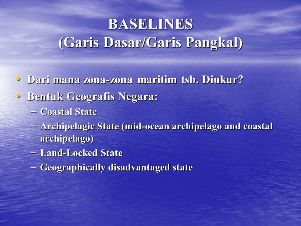 BASELINES (Garis Dasar/Garis Pangkal) Dari mana zona-zona maritim tsb. Diukur? Dari mana zona-zona maritim tsb. Diukur? Bentuk Geografis Negara: Bentu