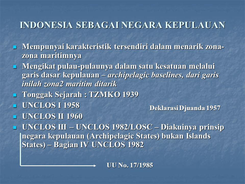 INDONESIA SEBAGAI NEGARA KEPULAUAN Mempunyai karakteristik tersendiri dalam menarik zona- zona maritimnya Mempunyai karakteristik tersendiri dalam menarik zona- zona maritimnya Mengikat pulau-pulaunya dalam satu kesatuan melalui garis dasar kepulauan – archipelagic baselines, dari garis inilah zona2 maritim ditarik Mengikat pulau-pulaunya dalam satu kesatuan melalui garis dasar kepulauan – archipelagic baselines, dari garis inilah zona2 maritim ditarik Tonggak Sejarah : TZMKO 1939 Tonggak Sejarah : TZMKO 1939 UNCLOS I 1958 UNCLOS I 1958 UNCLOS II 1960 UNCLOS II 1960 UNCLOS III – UNCLOS 1982/LOSC – Diakuinya prinsip negara kepulauan (Archipelagic States) bukan Islands States) – Bagian IV UNCLOS 1982 UNCLOS III – UNCLOS 1982/LOSC – Diakuinya prinsip negara kepulauan (Archipelagic States) bukan Islands States) – Bagian IV UNCLOS 1982 UU No.