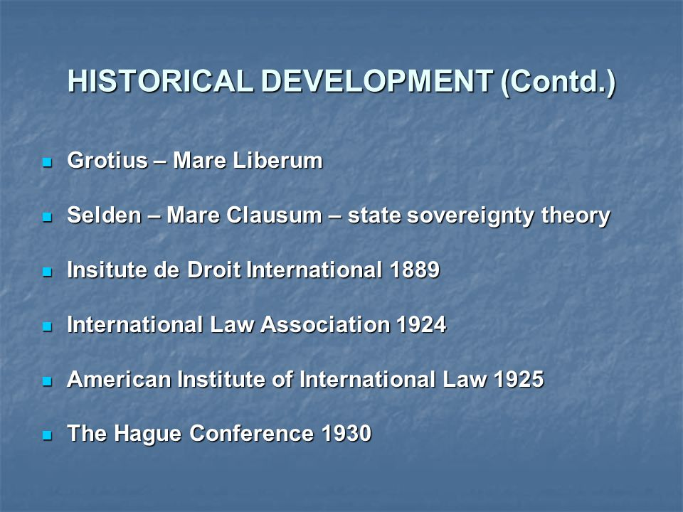 HISTORICAL DEVELOPMENT (Contd.) Grotius – Mare Liberum Grotius – Mare Liberum Selden – Mare Clausum – state sovereignty theory Selden – Mare Clausum –
