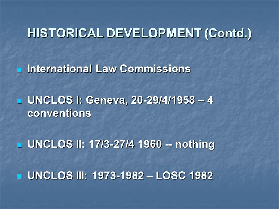 HISTORICAL DEVELOPMENT (Contd.) International Law Commissions International Law Commissions UNCLOS I: Geneva, 20-29/4/1958 – 4 conventions UNCLOS I: Geneva, 20-29/4/1958 – 4 conventions UNCLOS II: 17/3-27/4 1960 -- nothing UNCLOS II: 17/3-27/4 1960 -- nothing UNCLOS III: 1973-1982 – LOSC 1982 UNCLOS III: 1973-1982 – LOSC 1982