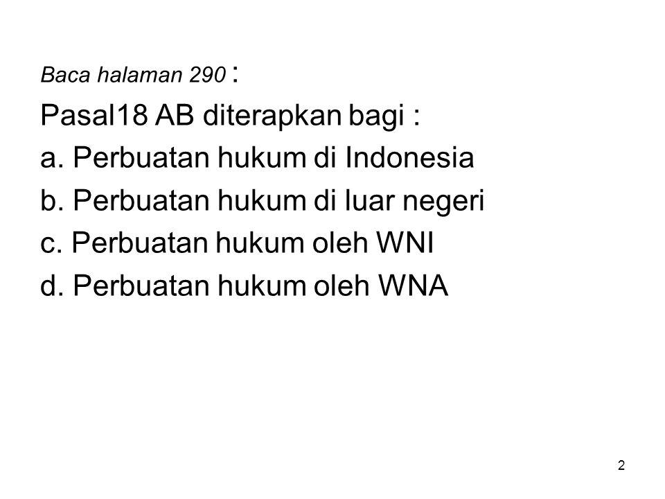 2 Baca halaman 290 : Pasal18 AB diterapkan bagi : a. Perbuatan hukum di Indonesia b. Perbuatan hukum di luar negeri c. Perbuatan hukum oleh WNI d. Per