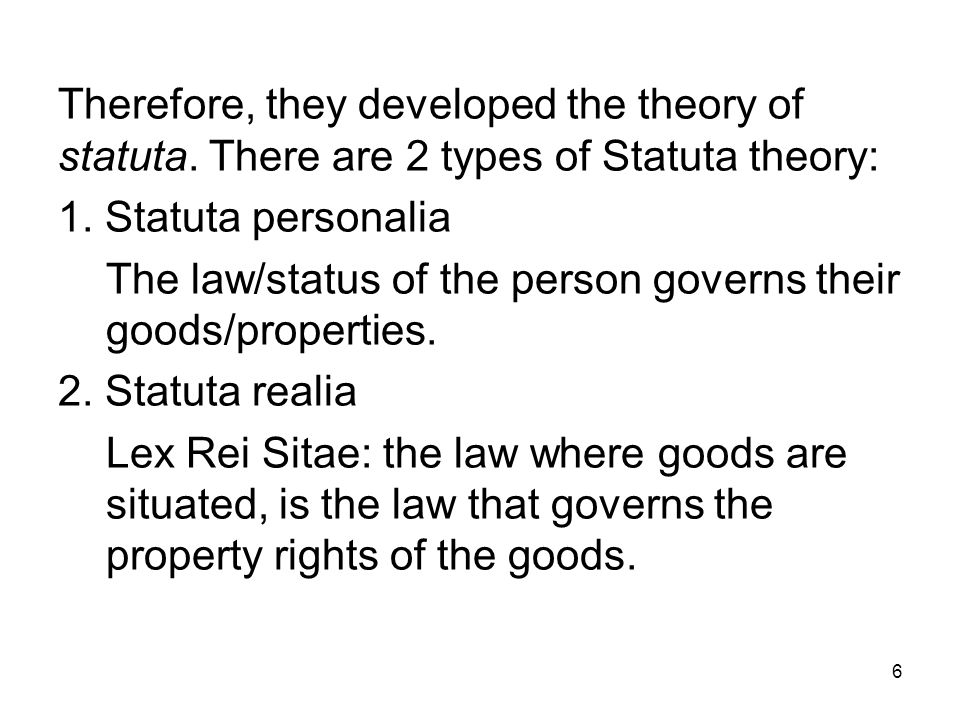 6 Therefore, they developed the theory of statuta. There are 2 types of Statuta theory: 1. Statuta personalia The law/status of the person governs the