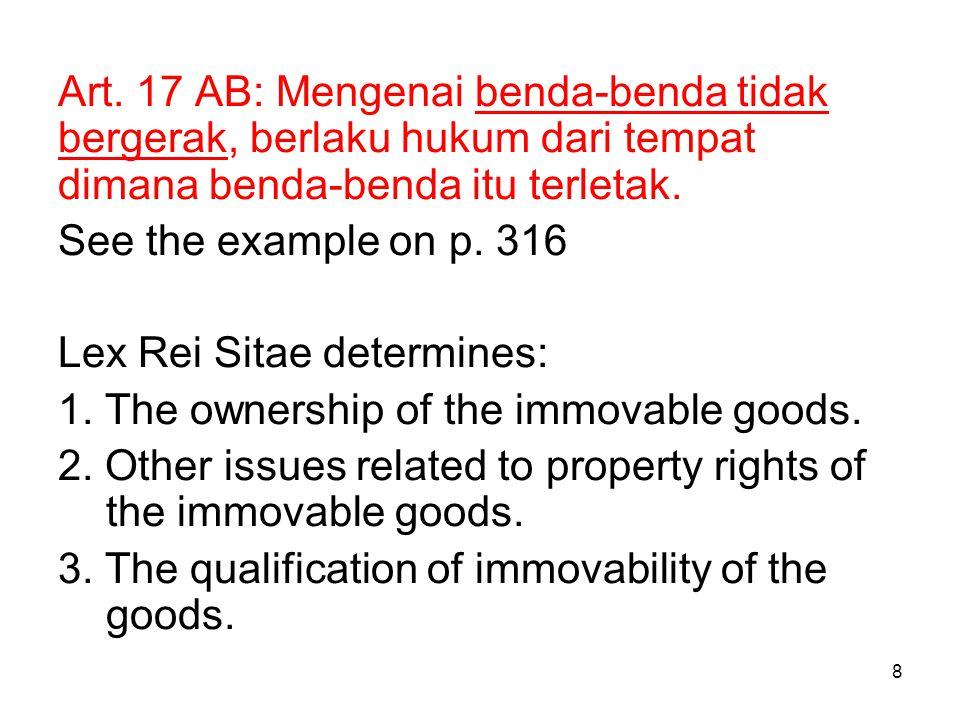 8 Art. 17 AB: Mengenai benda-benda tidak bergerak, berlaku hukum dari tempat dimana benda-benda itu terletak. See the example on p. 316 Lex Rei Sitae