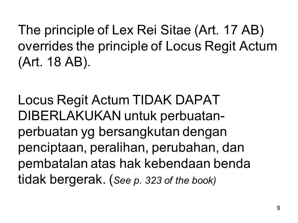 9 The principle of Lex Rei Sitae (Art. 17 AB) overrides the principle of Locus Regit Actum (Art. 18 AB). Locus Regit Actum TIDAK DAPAT DIBERLAKUKAN un