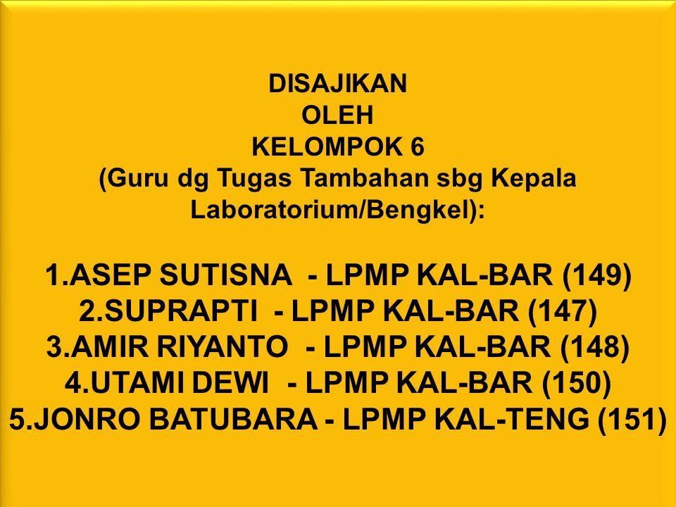 DISAJIKAN OLEH KELOMPOK 6 (Guru dg Tugas Tambahan sbg Kepala Laboratorium/Bengkel): 1.ASEP SUTISNA - LPMP KAL-BAR (149) 2.SUPRAPTI - LPMP KAL-BAR (147