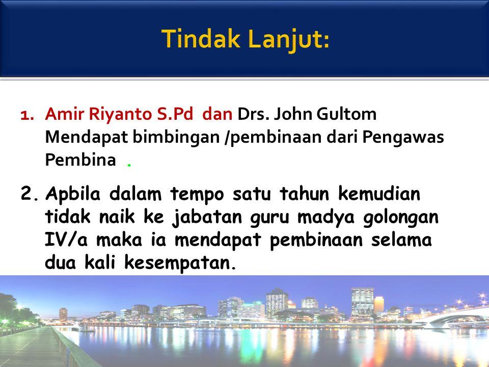 45 1.Amir Riyanto S.Pd dan Drs. John Gultom Mendapat bimbingan /pembinaan dari Pengawas Pembina. 2.Apbila dalam tempo satu tahun kemudian tidak naik k