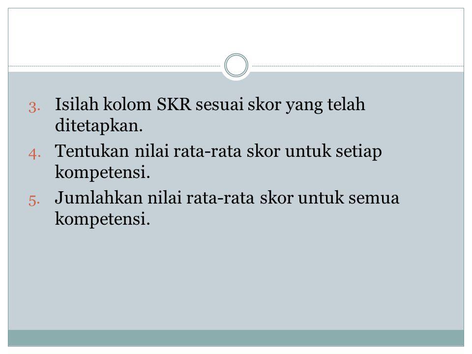 3. Isilah kolom SKR sesuai skor yang telah ditetapkan. 4. Tentukan nilai rata-rata skor untuk setiap kompetensi. 5. Jumlahkan nilai rata-rata skor unt