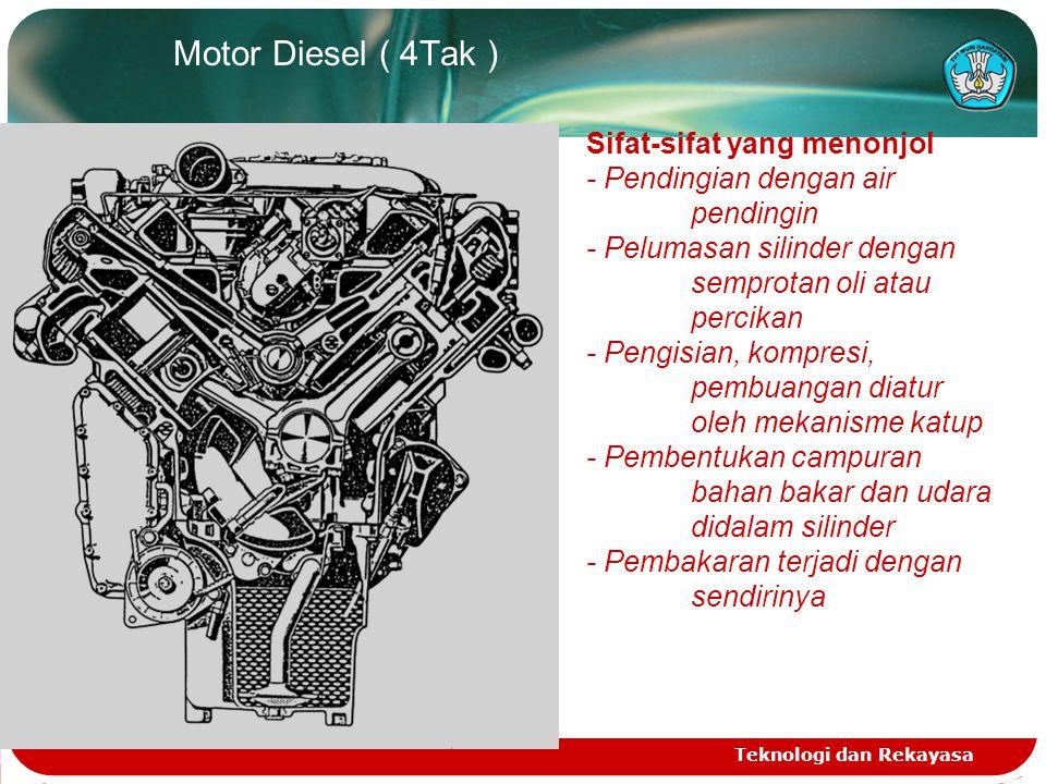 Teknologi dan Rekayasa c. Motor Otto (Bensin 4 Tak ) Sifat-sifat yang menonjol - Pendinginan dg air pendingin - Pelumasan silinder dg semprotan oli /p