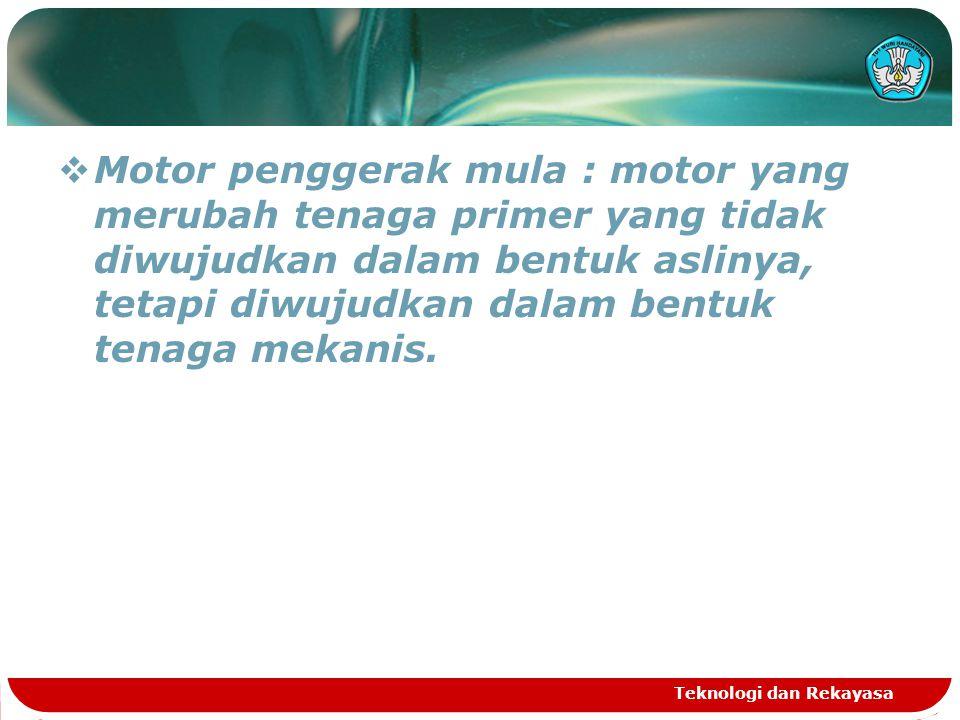 Teknologi dan Rekayasa  Motor penggerak mula : motor yang merubah tenaga primer yang tidak diwujudkan dalam bentuk aslinya, tetapi diwujudkan dalam bentuk tenaga mekanis.