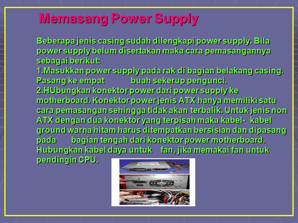 Memasang Power Supply Beberapa jenis casing sudah dilengkapi power supply. Bila power supply belum disertakan maka cara pemasangannya sebagai berikut: