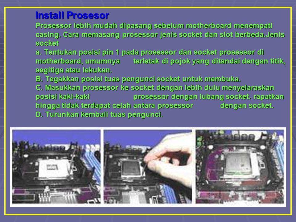 Install Prosesor Prosessor lebih mudah dipasang sebelum motherboard menempati casing. Cara memasang prosessor jenis socket dan slot berbeda.Jenis sock