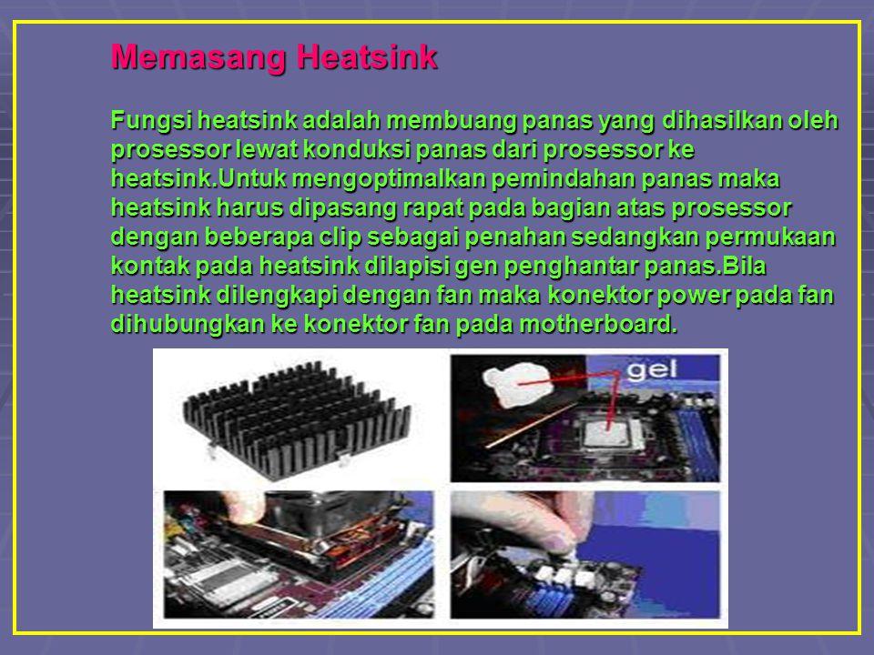 Memasang Heatsink Fungsi heatsink adalah membuang panas yang dihasilkan oleh prosessor lewat konduksi panas dari prosessor ke heatsink.Untuk mengoptim
