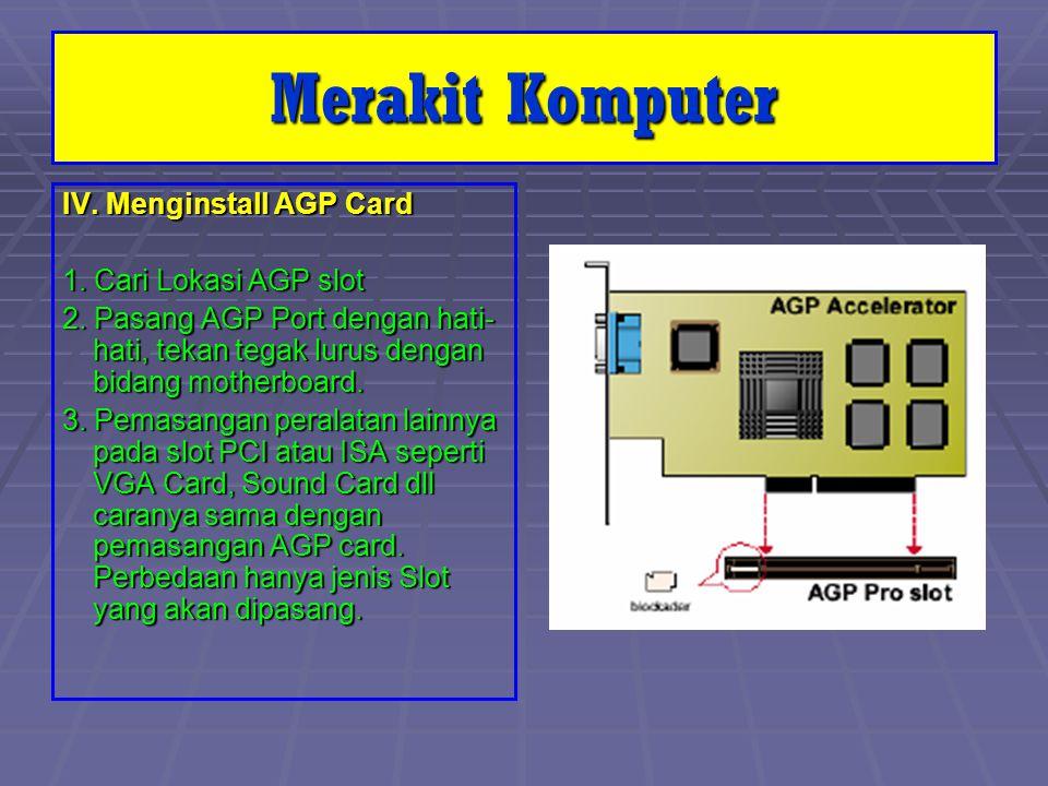 IV. Menginstall AGP Card 1. Cari Lokasi AGP slot 2. Pasang AGP Port dengan hati- hati, tekan tegak lurus dengan bidang motherboard. 3. Pemasangan pera