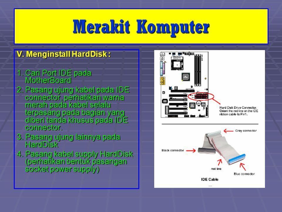 V. Menginstall HardDisk : 1. Cari Port IDE pada MotherBoard 2. Pasang ujung kabel pada IDE connector, perhatikan warna merah pada kabel selalu terpasa