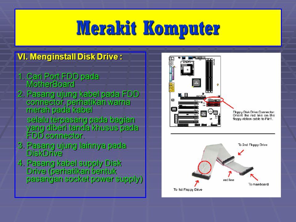 VI. Menginstall Disk Drive : 1. Cari Port FDD pada MotherBoard 2. Pasang ujung kabel pada FDD connector, perhatikan warna merah pada kabel selalu terp