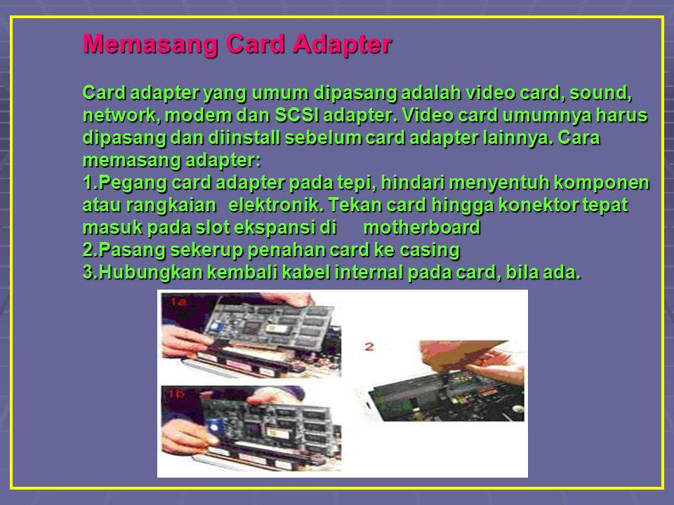 Memasang Card Adapter Card adapter yang umum dipasang adalah video card, sound, network, modem dan SCSI adapter. Video card umumnya harus dipasang dan