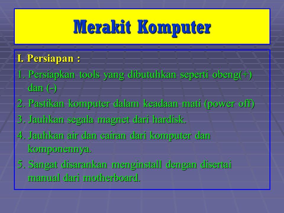 I. Persiapan : 1. Persiapkan tools yang dibutuhkan seperti obeng(+) dan (-) 2. Pastikan komputer dalam keadaan mati (power off) 3. Jauhkan segala magn