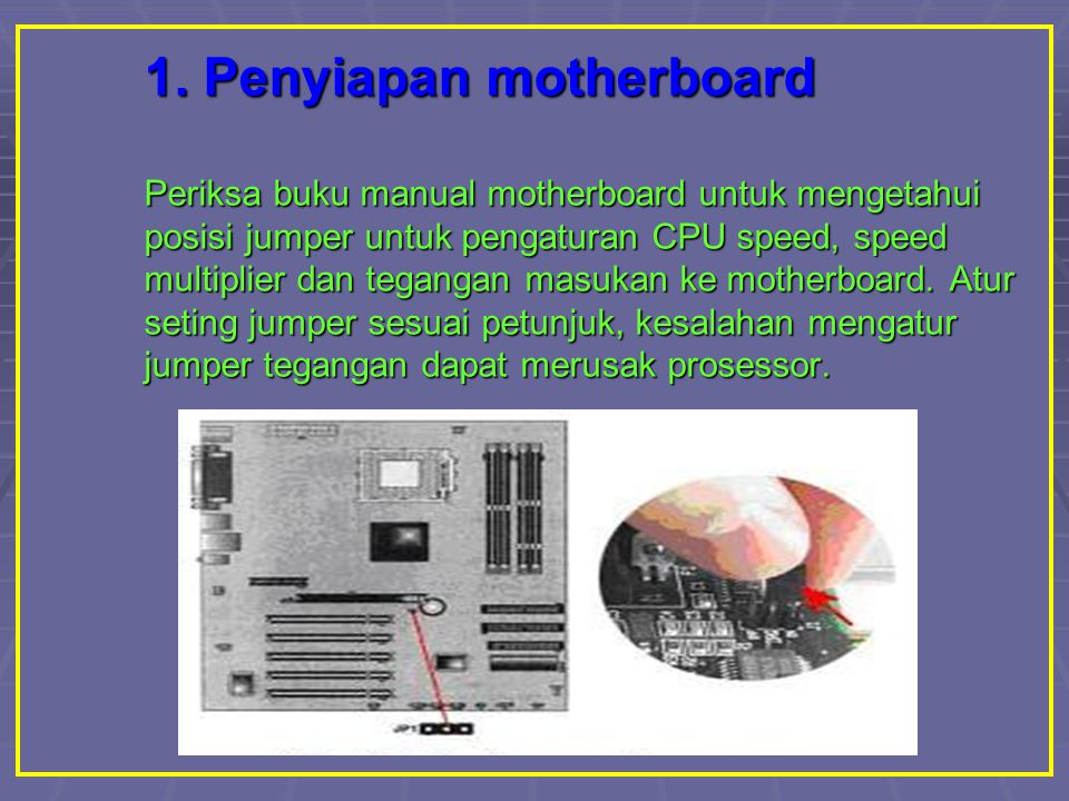 1. Penyiapan motherboard Periksa buku manual motherboard untuk mengetahui posisi jumper untuk pengaturan CPU speed, speed multiplier dan tegangan masu