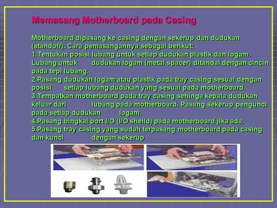 Memasang Motherboard pada Casing Motherboard dipasang ke casing dengan sekerup dan dudukan (standoff). Cara pemasangannya sebagai berikut: 1.Tentukan