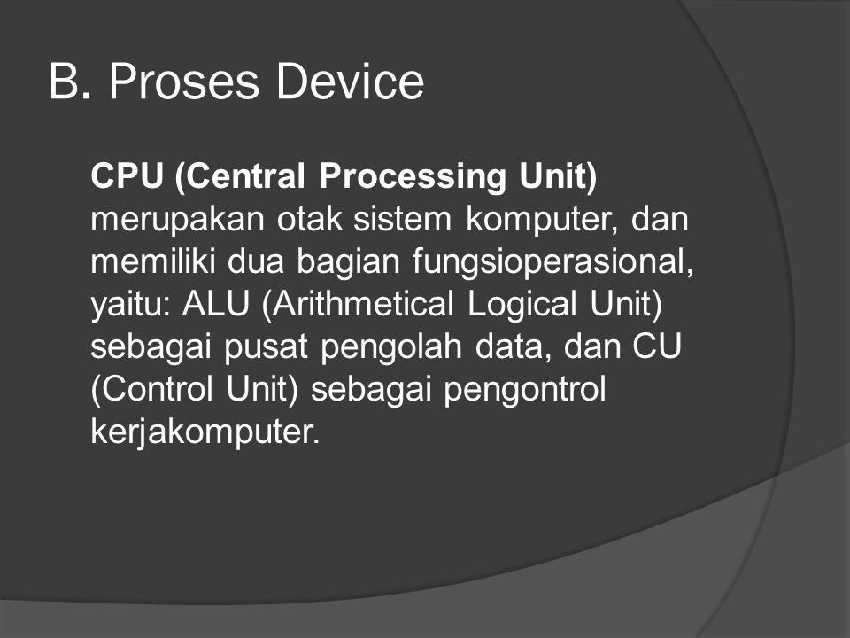 B. Proses Device CPU (Central Processing Unit) merupakan otak sistem komputer, dan memiliki dua bagian fungsioperasional, yaitu: ALU (Arithmetical Log
