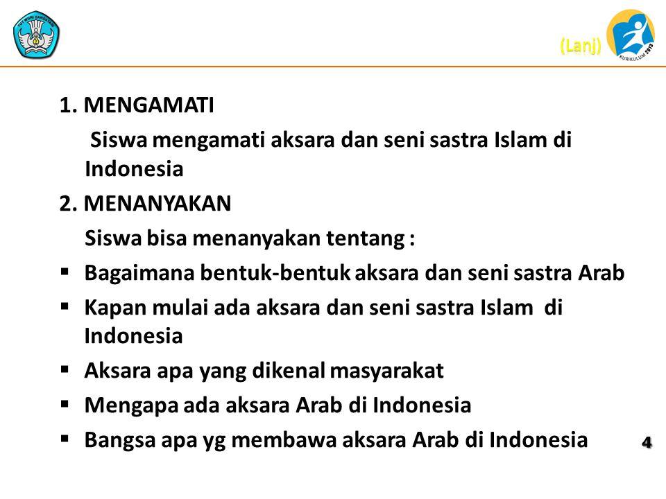 1. MENGAMATI Siswa mengamati aksara dan seni sastra Islam di Indonesia 2. MENANYAKAN Siswa bisa menanyakan tentang :  Bagaimana bentuk-bentuk aksara