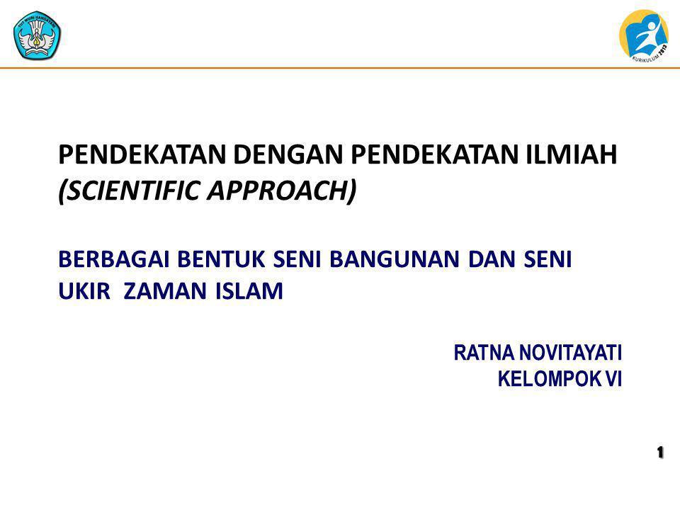 BERBAGAI BENTUK SENI BANGUNAN DAN SENI UKIR ZAMAN ISLAM PENDEKATAN DENGAN PENDEKATAN ILMIAH (SCIENTIFIC APPROACH) 1 RATNA NOVITAYATI KELOMPOK VI