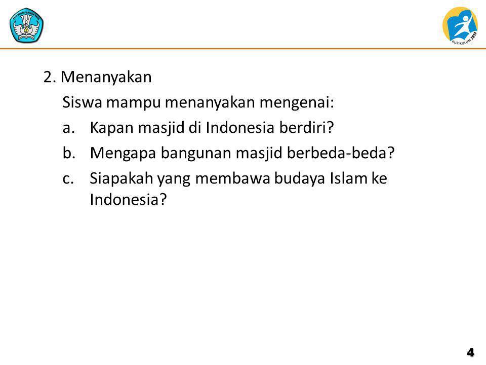 2. Menanyakan Siswa mampu menanyakan mengenai: a.Kapan masjid di Indonesia berdiri? b.Mengapa bangunan masjid berbeda-beda? c.Siapakah yang membawa bu
