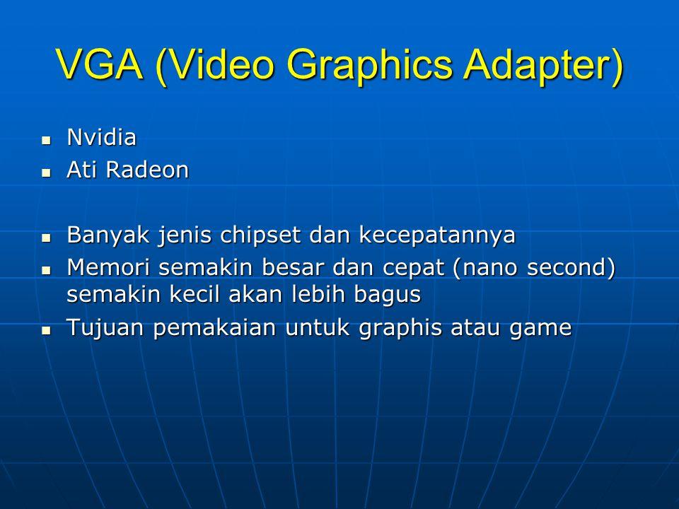 VGA (Video Graphics Adapter) Nvidia Nvidia Ati Radeon Ati Radeon Banyak jenis chipset dan kecepatannya Banyak jenis chipset dan kecepatannya Memori semakin besar dan cepat (nano second) semakin kecil akan lebih bagus Memori semakin besar dan cepat (nano second) semakin kecil akan lebih bagus Tujuan pemakaian untuk graphis atau game Tujuan pemakaian untuk graphis atau game