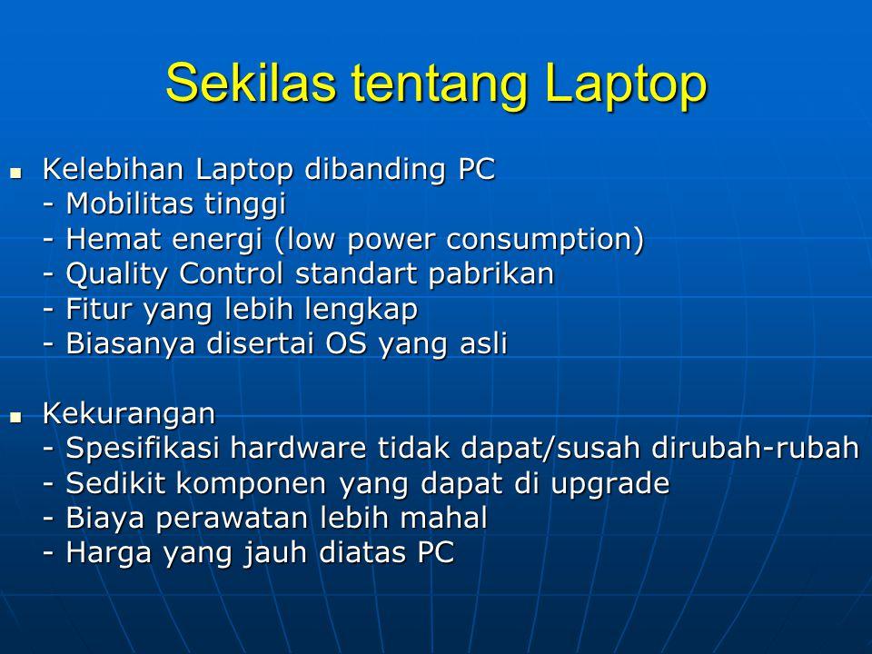 Sekilas tentang Laptop Kelebihan Laptop dibanding PC Kelebihan Laptop dibanding PC - Mobilitas tinggi - Hemat energi (low power consumption) - Quality Control standart pabrikan - Fitur yang lebih lengkap - Biasanya disertai OS yang asli Kekurangan Kekurangan - Spesifikasi hardware tidak dapat/susah dirubah-rubah - Sedikit komponen yang dapat di upgrade - Biaya perawatan lebih mahal - Harga yang jauh diatas PC