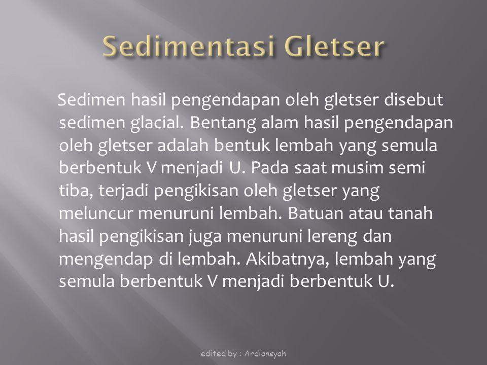 Sedimen hasil pengendapan oleh gletser disebut sedimen glacial. Bentang alam hasil pengendapan oleh gletser adalah bentuk lembah yang semula berbentuk