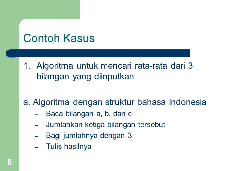 8 Contoh Kasus 1. Algoritma untuk mencari rata-rata dari 3 bilangan yang diinputkan a. Algoritma dengan struktur bahasa Indonesia – Baca bilangan a, b
