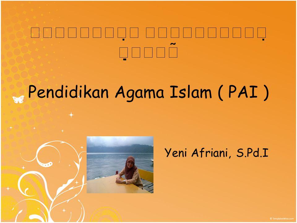    Pendidikan Agama Islam ( PAI ) Yeni Afriani, S.Pd.I