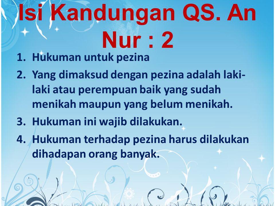Isi Kandungan QS. An Nur : 2 1.Hukuman untuk pezina 2.Yang dimaksud dengan pezina adalah laki- laki atau perempuan baik yang sudah menikah maupun yang