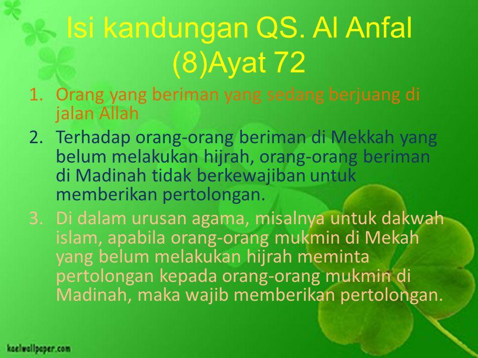 Isi kandungan QS. Al Anfal (8)Ayat 72 1.Orang yang beriman yang sedang berjuang di jalan Allah 2.Terhadap orang-orang beriman di Mekkah yang belum mel