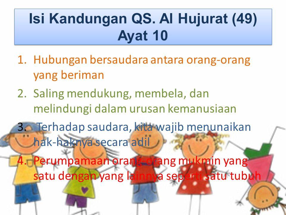Isi Kandungan QS. Al Hujurat (49) Ayat 10 1.Hubungan bersaudara antara orang-orang yang beriman 2.Saling mendukung, membela, dan melindungi dalam urus