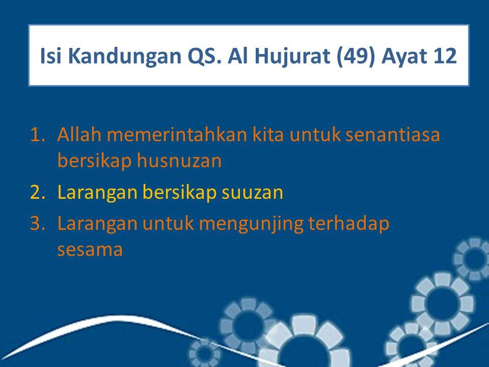 Isi Kandungan QS. Al Hujurat (49) Ayat 12 1.Allah memerintahkan kita untuk senantiasa bersikap husnuzan 2.Larangan bersikap suuzan 3.Larangan untuk me