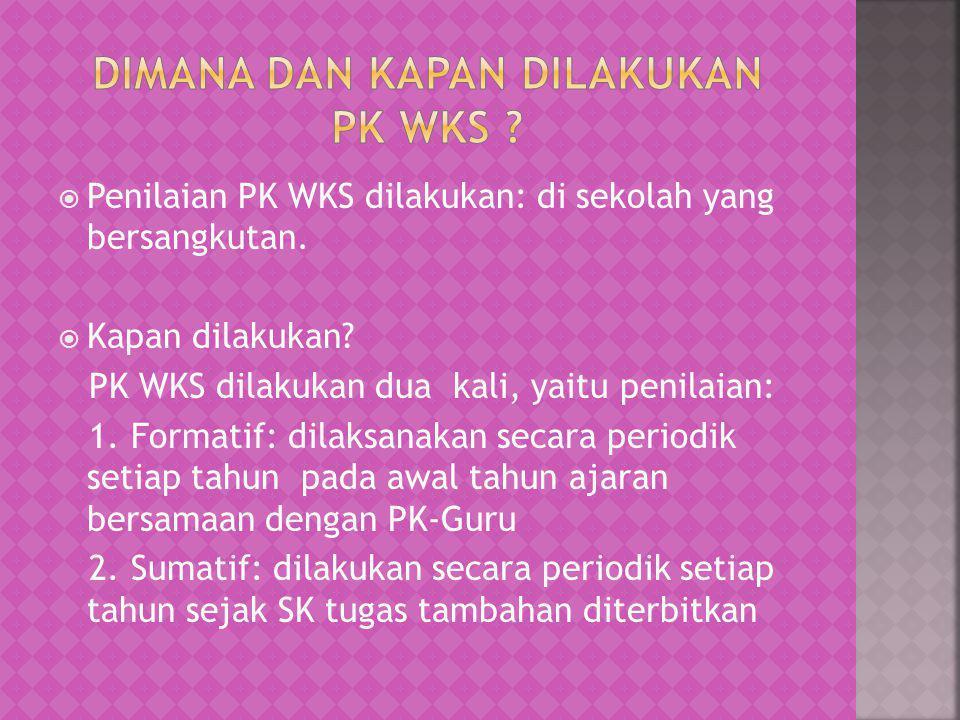  Penilaian PK WKS dilakukan: di sekolah yang bersangkutan.  Kapan dilakukan? PK WKS dilakukan dua kali, yaitu penilaian: 1. Formatif: dilaksanakan s