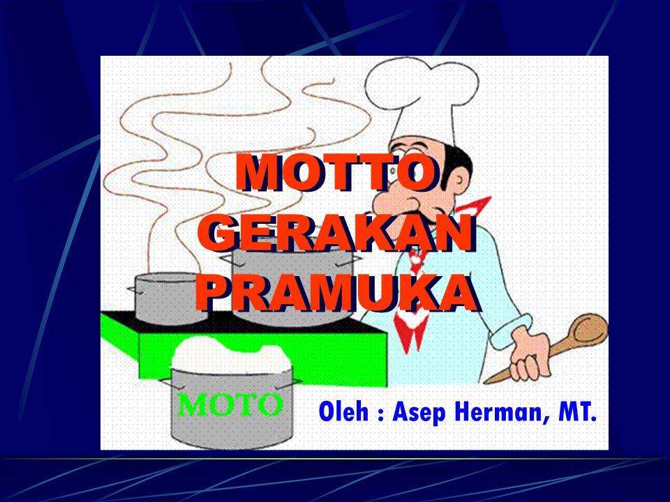 MOTTO GERAKAN PRAMUKA MOTTO GERAKAN PRAMUKA Oleh : Asep Herman, MT.