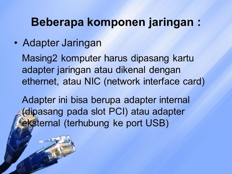 Beberapa komponen jaringan : Adapter Jaringan Masing2 komputer harus dipasang kartu adapter jaringan atau dikenal dengan ethernet, atau NIC (network interface card) Adapter ini bisa berupa adapter internal (dipasang pada slot PCI) atau adapter eksternal (terhubung ke port USB)